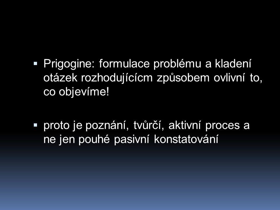 Prigogine: formulace problému a kladení otázek rozhodujícícm způsobem ovlivní to, co objevíme!