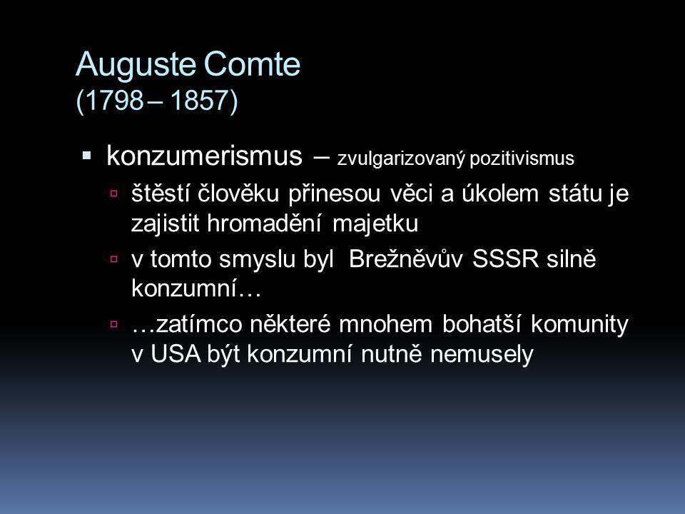 Auguste Comte (1798 – 1857) konzumerismus – zvulgarizovaný pozitivismus. štěstí člověku přinesou věci a úkolem státu je zajistit hromadění majetku.