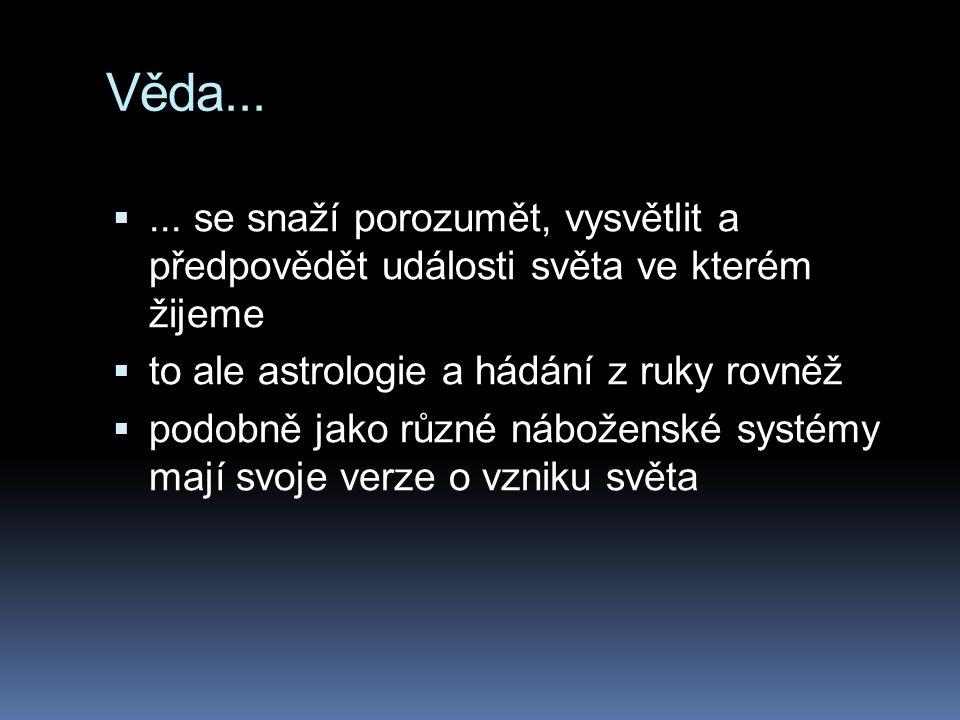 Věda... ... se snaží porozumět, vysvětlit a předpovědět události světa ve kterém žijeme. to ale astrologie a hádání z ruky rovněž.