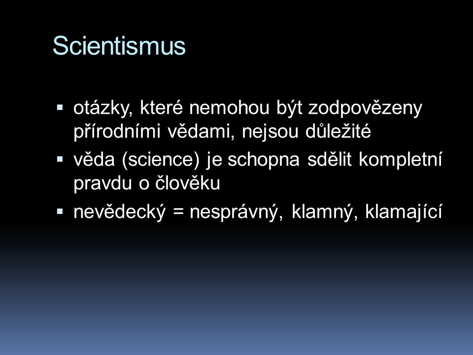 Scientismus otázky, které nemohou být zodpovězeny přírodními vědami, nejsou důležité. věda (science) je schopna sdělit kompletní pravdu o člověku.
