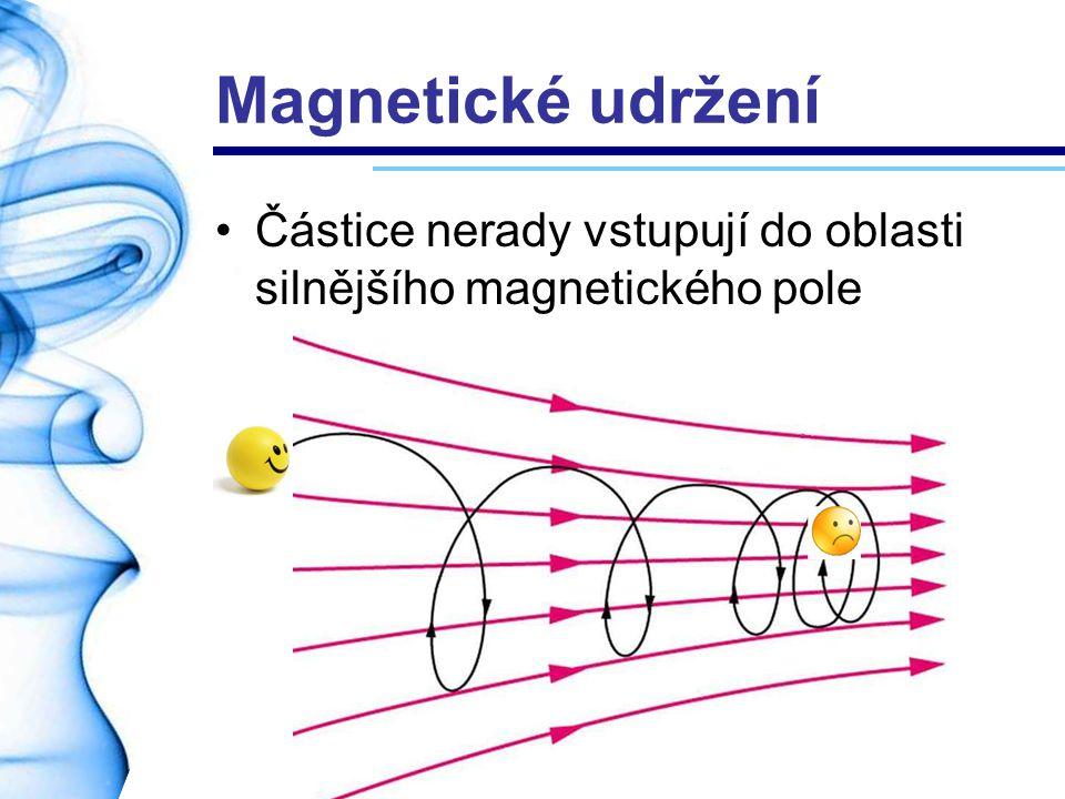 Magnetické udržení Částice nerady vstupují do oblasti silnějšího magnetického pole