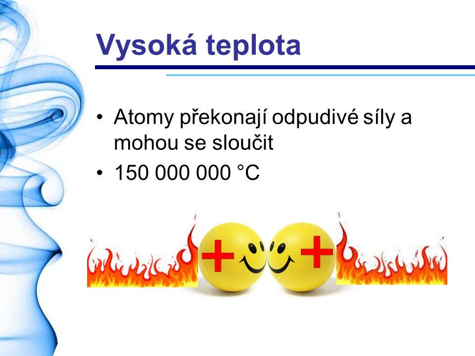 Vysoká teplota Atomy překonají odpudivé síly a mohou se sloučit