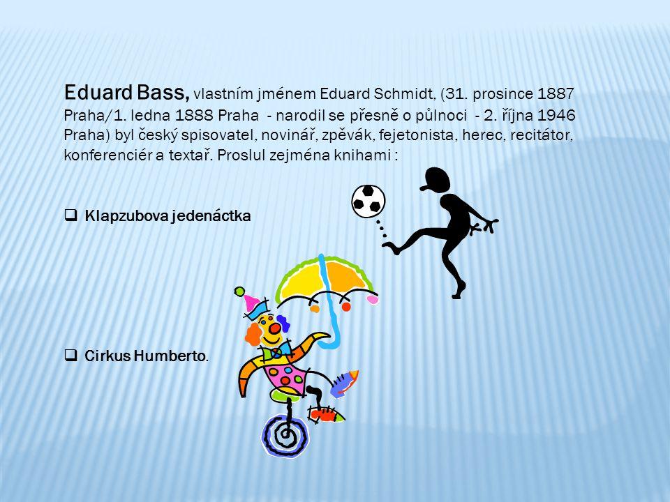 Eduard Bass, vlastním jménem Eduard Schmidt, (31. prosince 1887 Praha/1. ledna 1888 Praha - narodil se přesně o půlnoci - 2. října 1946 Praha) byl český spisovatel, novinář, zpěvák, fejetonista, herec, recitátor, konferenciér a textař. Proslul zejména knihami :
