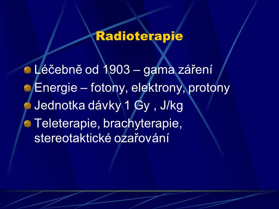 Radioterapie Léčebně od 1903 – gama záření. Energie – fotony, elektrony, protony. Jednotka dávky 1 Gy , J/kg.