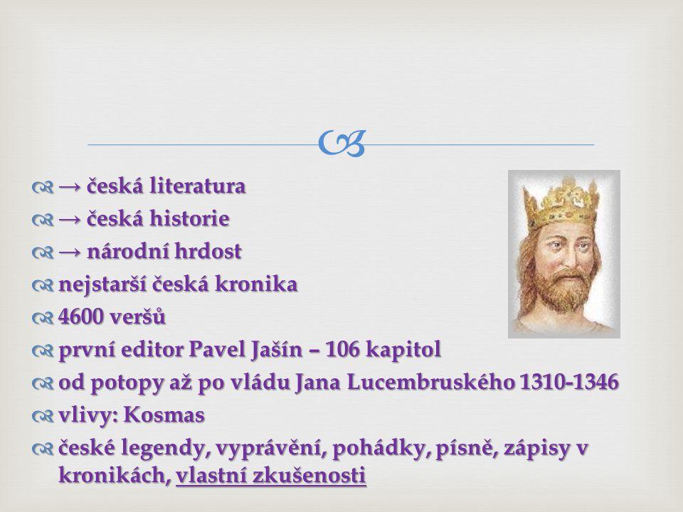 → česká literatura → česká historie. → národní hrdost. nejstarší česká kronika. 4600 veršů. první editor Pavel Jašín – 106 kapitol.