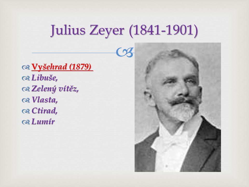Julius Zeyer (1841-1901) Vyšehrad (1879) Libuše, Zelený vítěz, Vlasta,