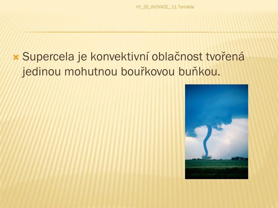 VY_32_INOVACE_ 11 Tornáda Supercela je konvektivní oblačnost tvořená jedinou mohutnou bouřkovou buňkou.