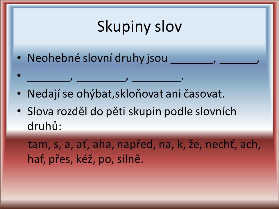 Skupiny slov Neohebné slovní druhy jsou _______, ______,