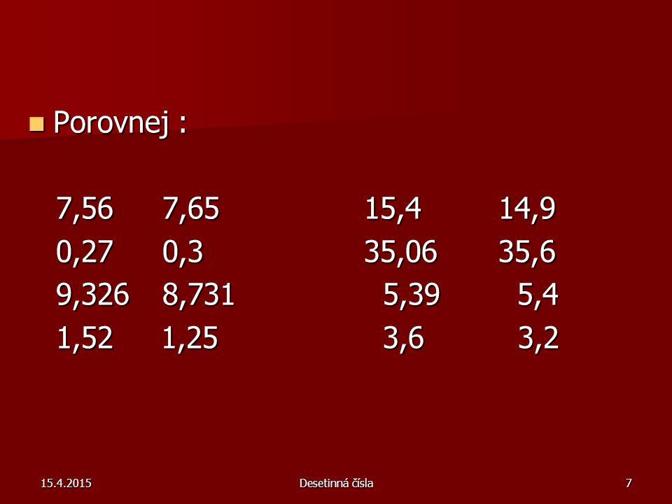 Porovnej : 7,56 7,65 15,4 14,9. 0,27 0,3 35,06 35,6. 9,326 8,731 5,39 5,4. 1,52 1,25 3,6 3,2.