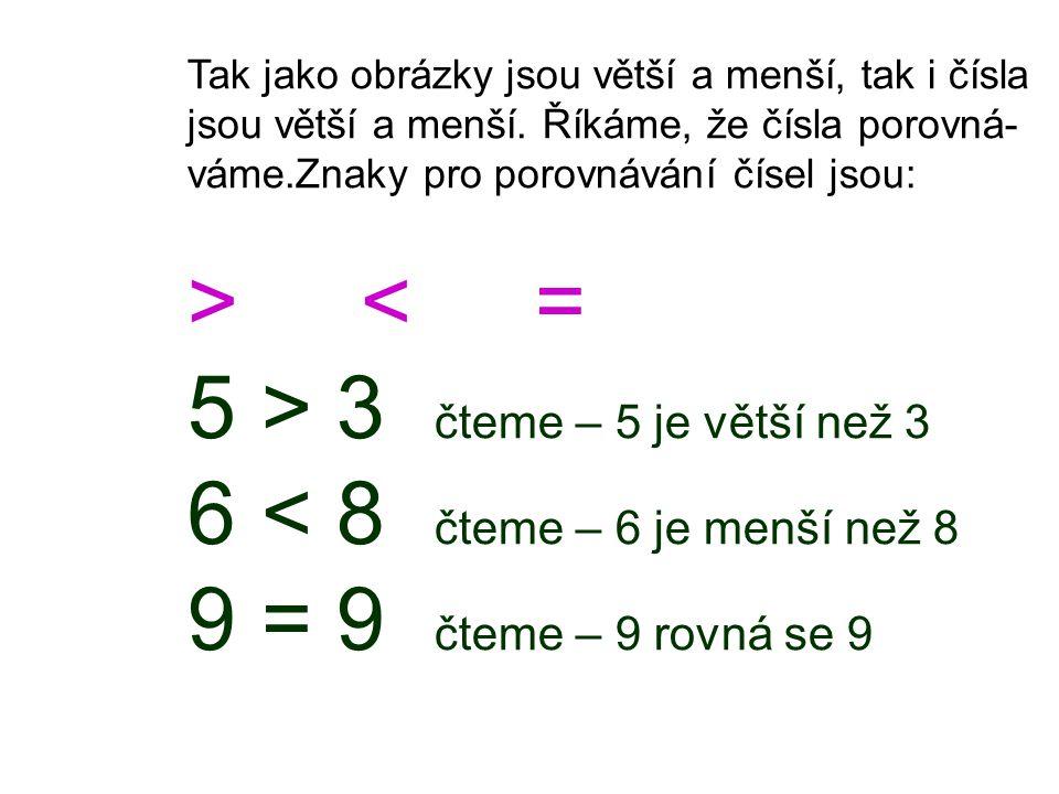 5 > 3 čteme – 5 je větší než 3 6 < 8 čteme – 6 je menší než 8