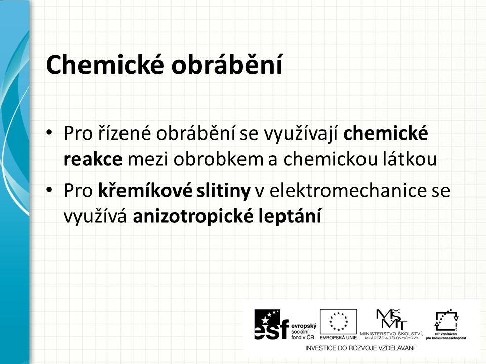 Chemické obrábění Pro řízené obrábění se využívají chemické reakce mezi obrobkem a chemickou látkou.