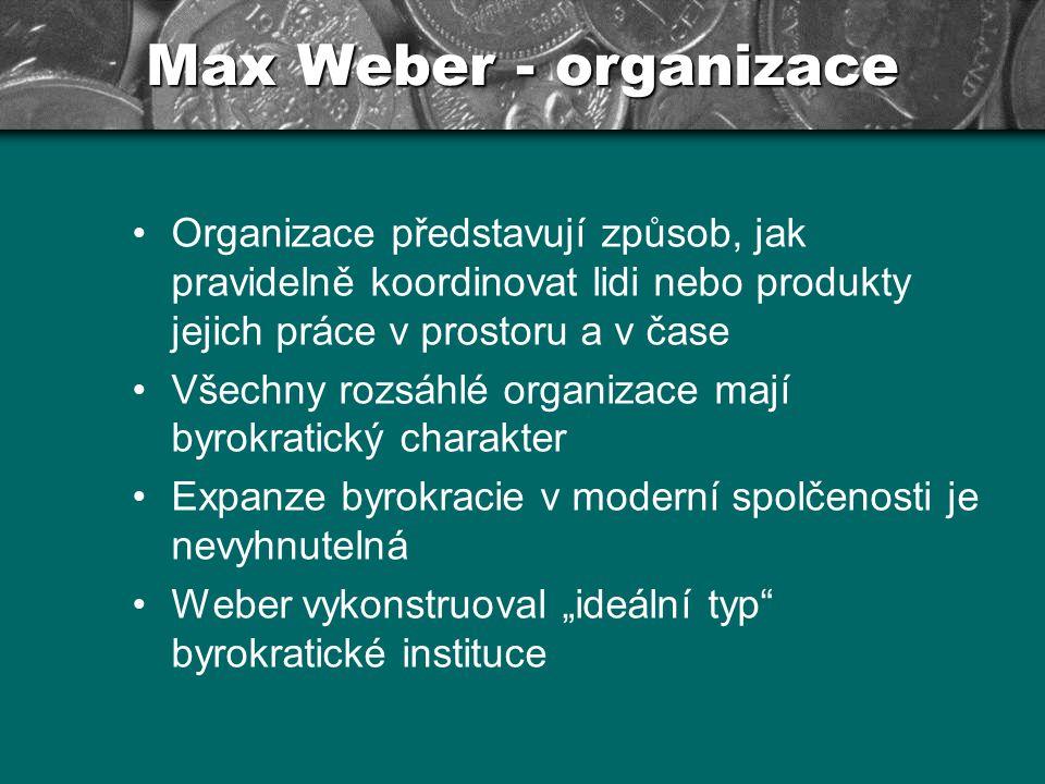 Max Weber - organizace Organizace představují způsob, jak pravidelně koordinovat lidi nebo produkty jejich práce v prostoru a v čase.