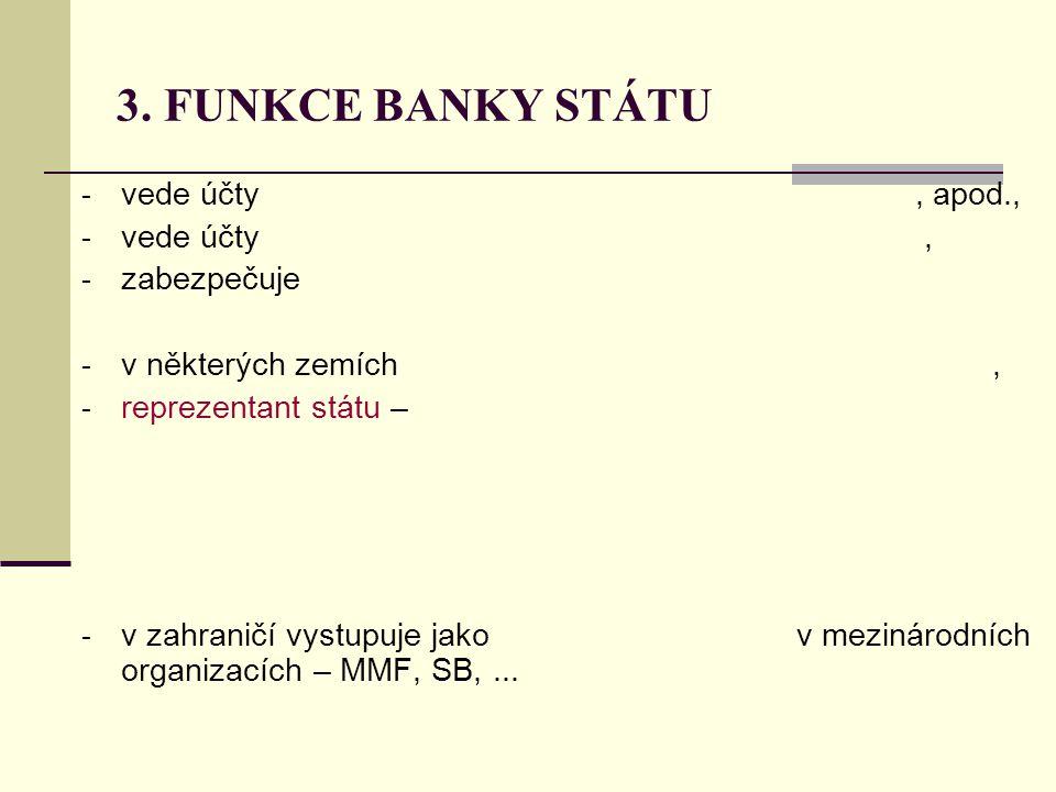 3. FUNKCE BANKY STÁTU vede účty , apod., vede účty , zabezpečuje