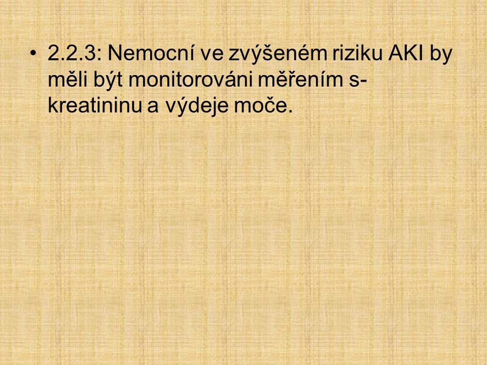 2.2.3: Nemocní ve zvýšeném riziku AKI by měli být monitorováni měřením s-kreatininu a výdeje moče.