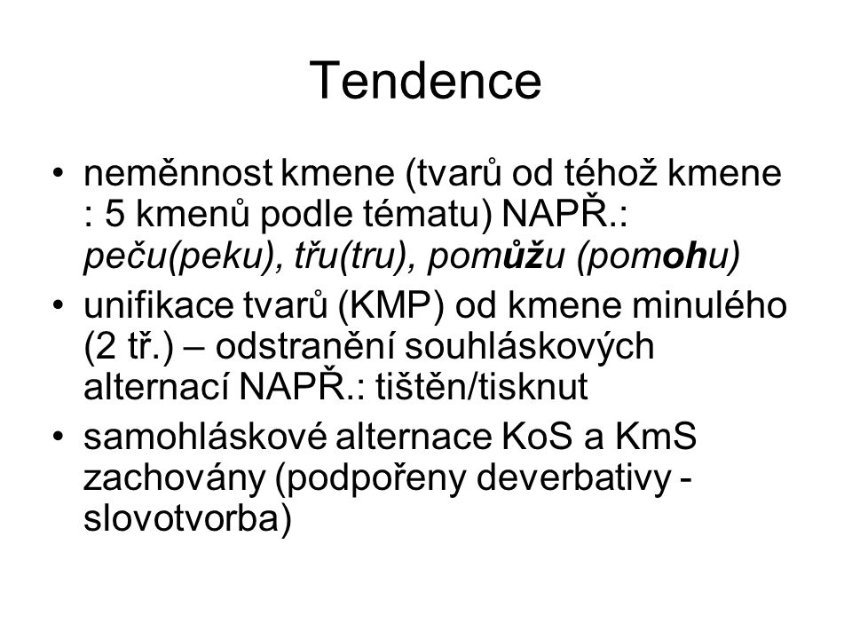 Tendence neměnnost kmene (tvarů od téhož kmene : 5 kmenů podle tématu) NAPŘ.: peču(peku), třu(tru), pomůžu (pomohu)