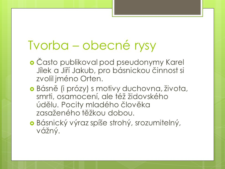 Tvorba – obecné rysy Často publikoval pod pseudonymy Karel Jílek a Jiří Jakub, pro básnickou činnost si zvolil jméno Orten.
