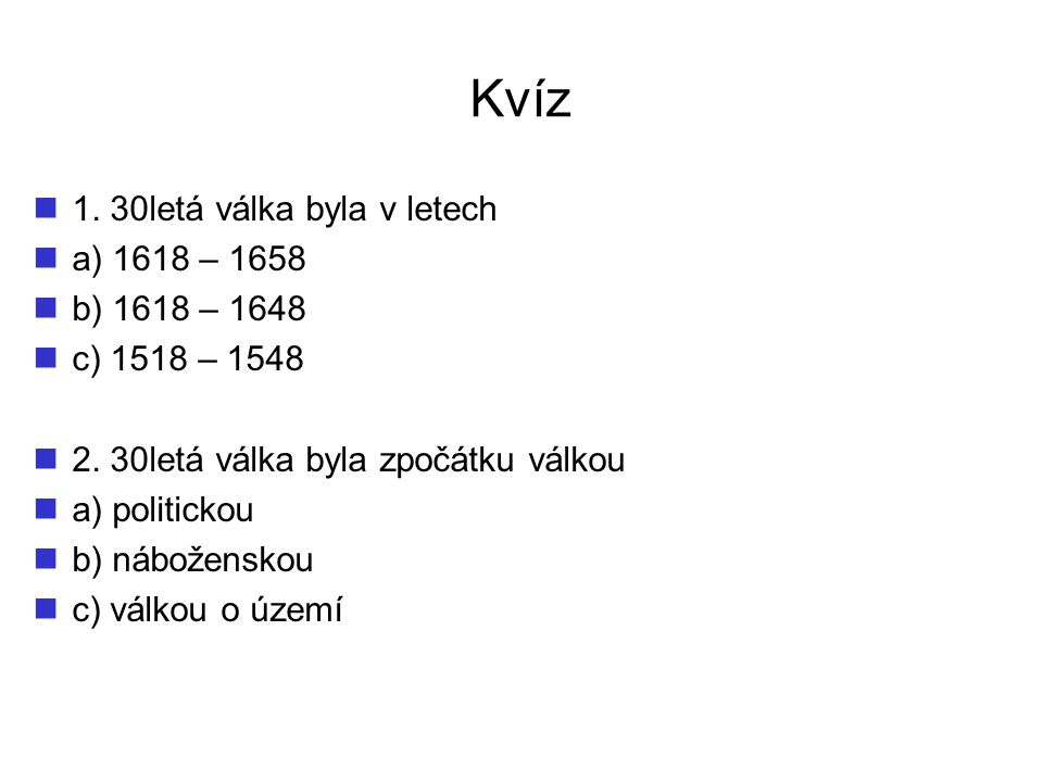 Kvíz 1. 30letá válka byla v letech a) 1618 – 1658 b) 1618 – 1648