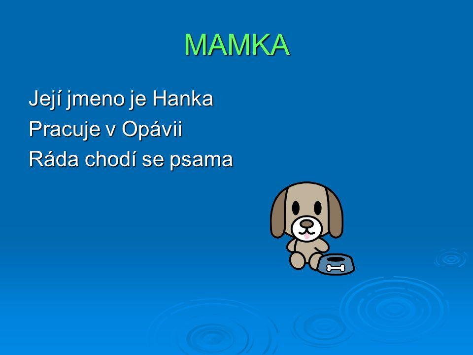 MAMKA Její jmeno je Hanka Pracuje v Opávii Ráda chodí se psama