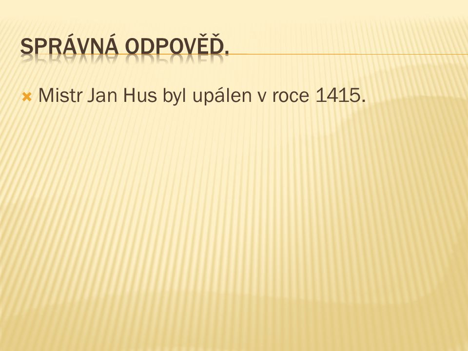Správná odpověď. Mistr Jan Hus byl upálen v roce 1415.