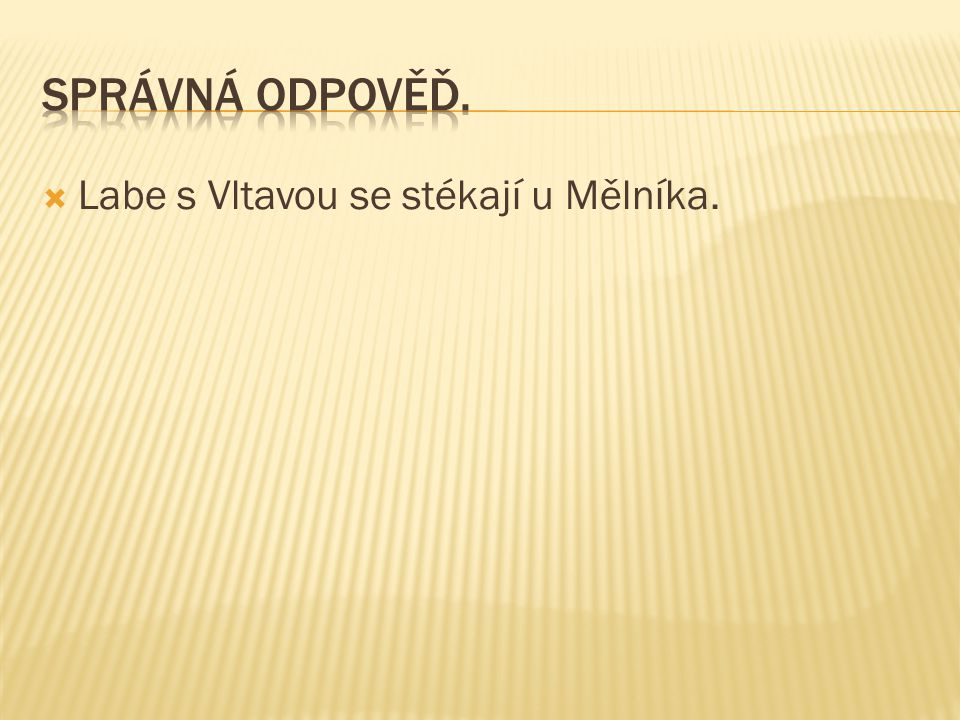 Správná odpověď. Labe s Vltavou se stékají u Mělníka.