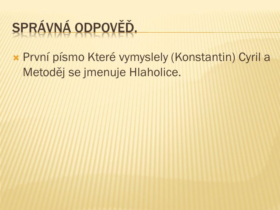 Správná odpověď. První písmo Které vymyslely (Konstantin) Cyril a Metoděj se jmenuje Hlaholice.