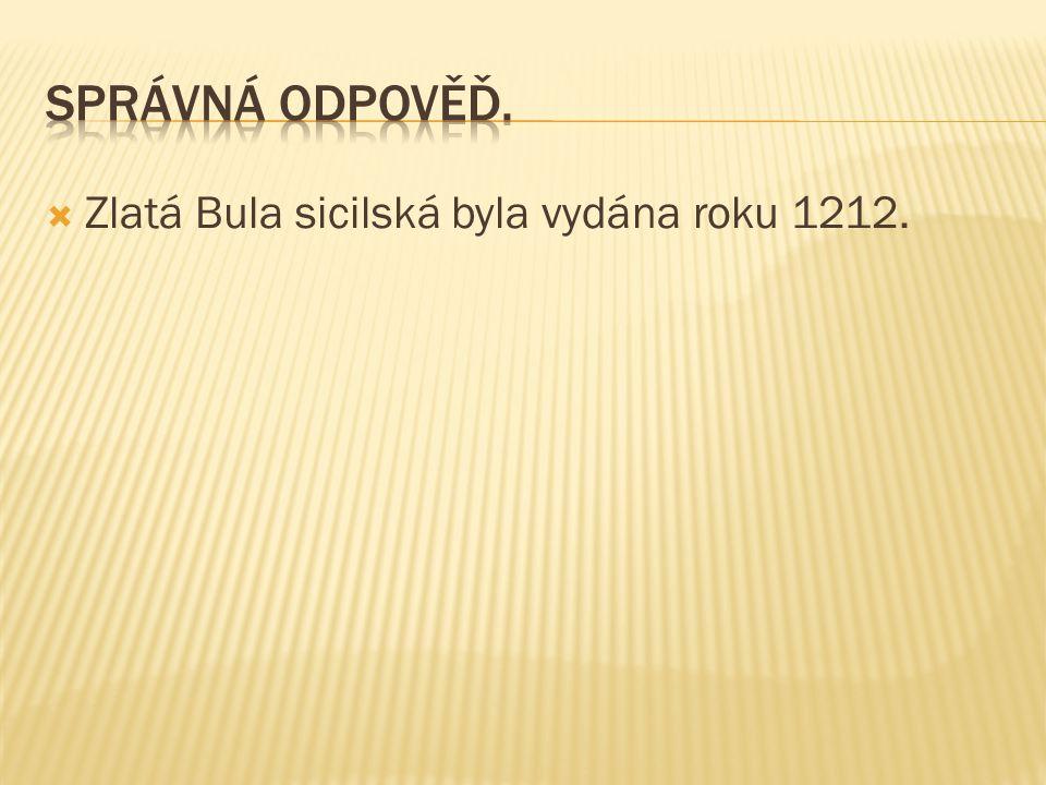 Správná odpověď. Zlatá Bula sicilská byla vydána roku 1212.
