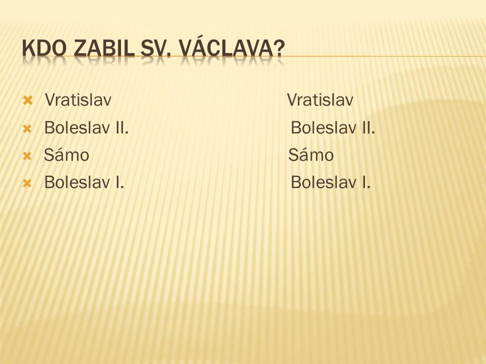 Kdo zabil Sv. Václava Vratislav Vratislav Boleslav II. Boleslav II.