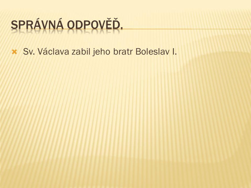 Správná odpověď. Sv. Václava zabil jeho bratr Boleslav I.