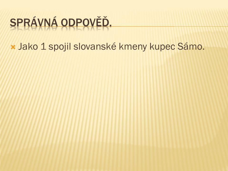 Správná odpověď. Jako 1 spojil slovanské kmeny kupec Sámo.
