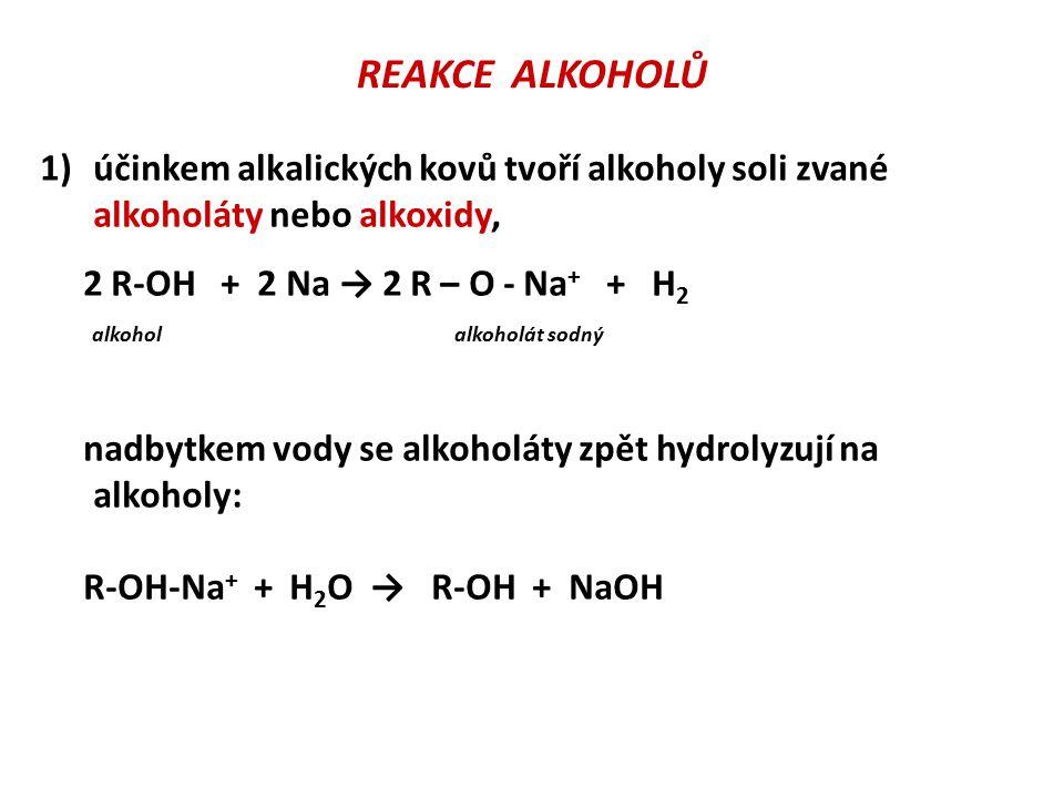 REAKCE ALKOHOLŮ účinkem alkalických kovů tvoří alkoholy soli zvané alkoholáty nebo alkoxidy, 2 R-OH + 2 Na → 2 R – O - Na+ + H2.