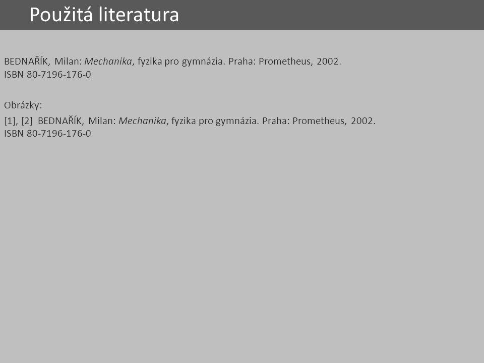 Použitá literatura BEDNAŘÍK, Milan: Mechanika, fyzika pro gymnázia. Praha: Prometheus, 2002. ISBN 80-7196-176-0.