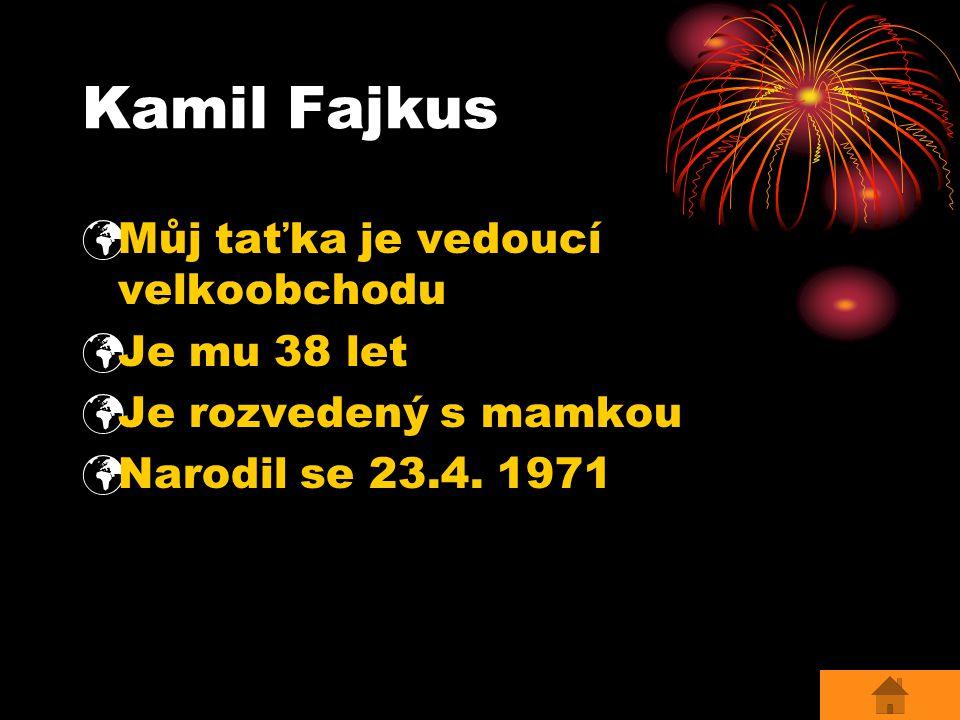 Kamil Fajkus Můj taťka je vedoucí velkoobchodu Je mu 38 let