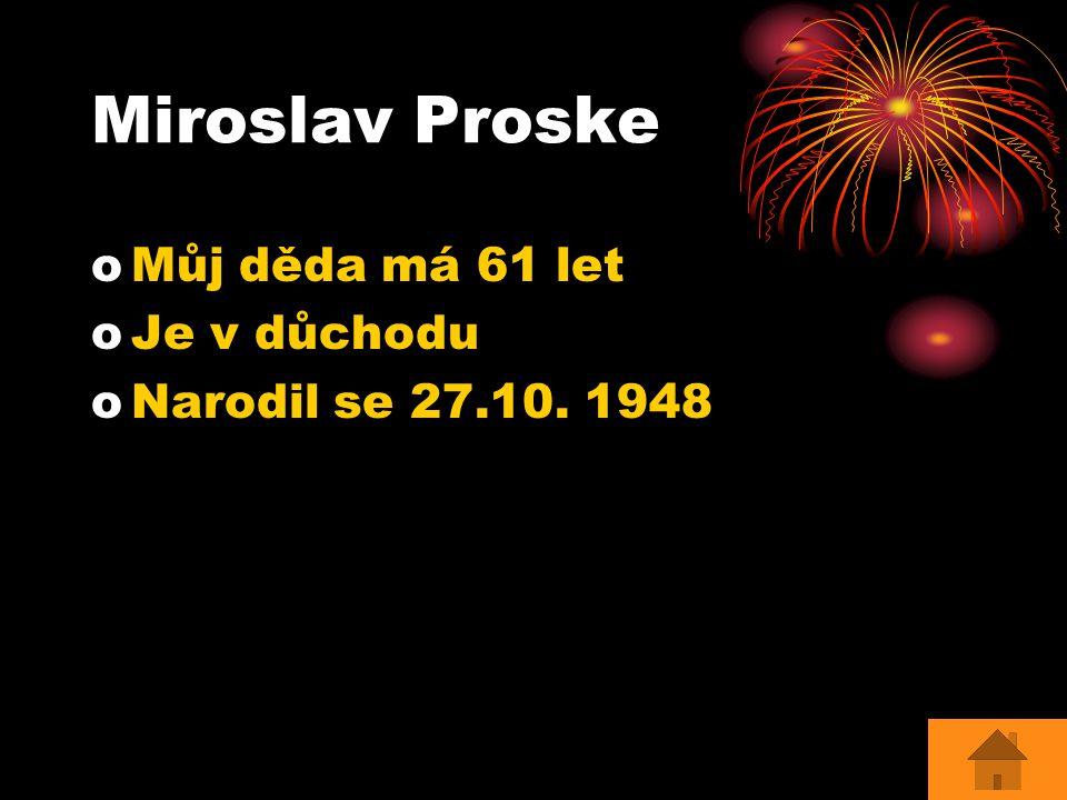 Miroslav Proske Můj děda má 61 let Je v důchodu Narodil se 27.10. 1948