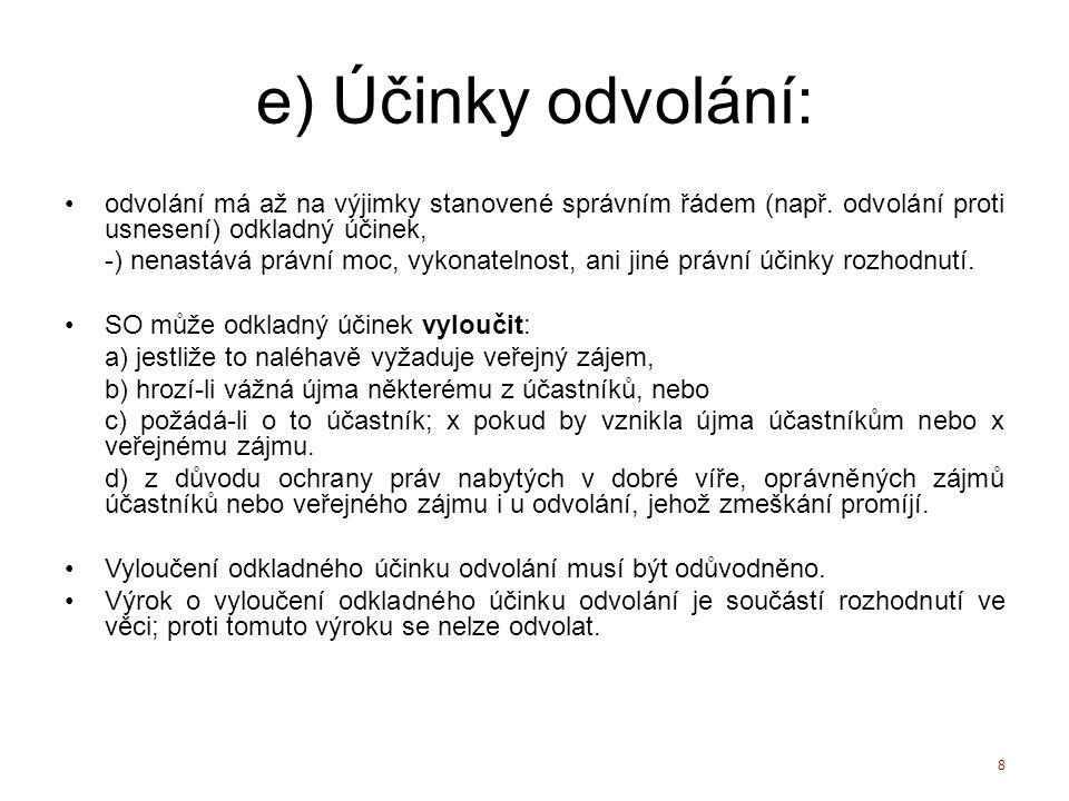 e) Účinky odvolání: odvolání má až na výjimky stanovené správním řádem (např. odvolání proti usnesení) odkladný účinek,