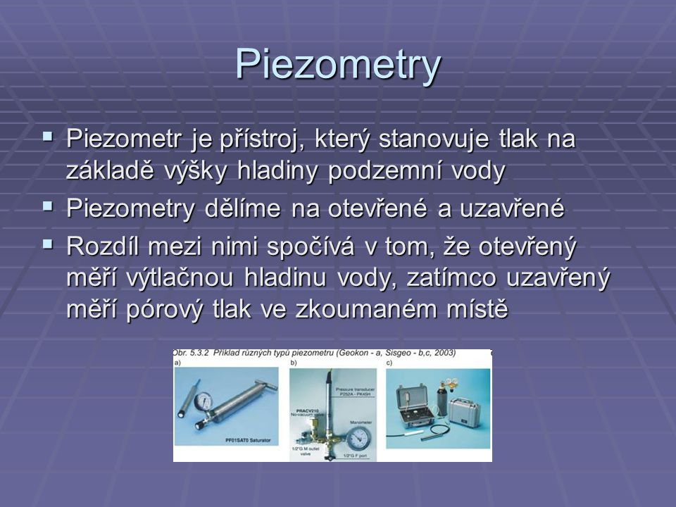 Piezometry Piezometr je přístroj, který stanovuje tlak na základě výšky hladiny podzemní vody. Piezometry dělíme na otevřené a uzavřené.