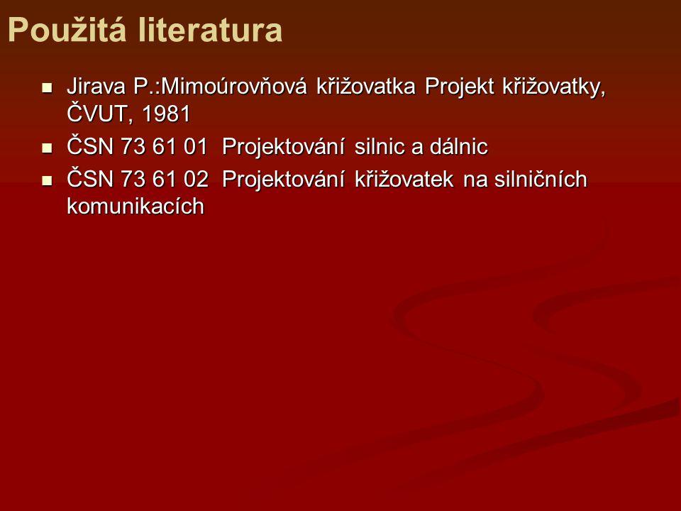 Použitá literatura Jirava P.:Mimoúrovňová křižovatka Projekt křižovatky, ČVUT, 1981. ČSN 73 61 01 Projektování silnic a dálnic.