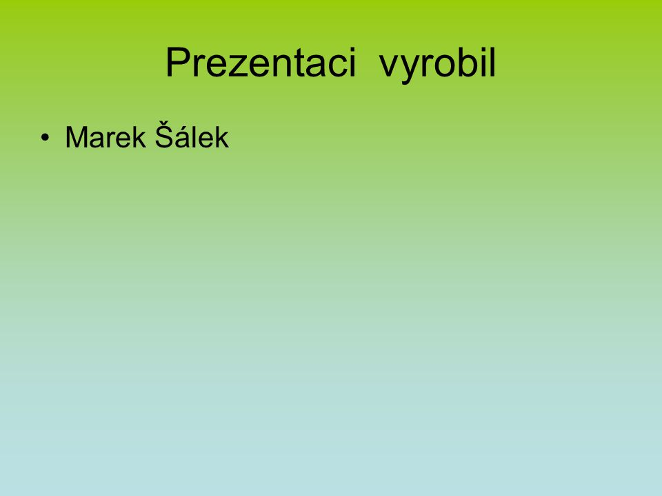 Prezentaci vyrobil Marek Šálek