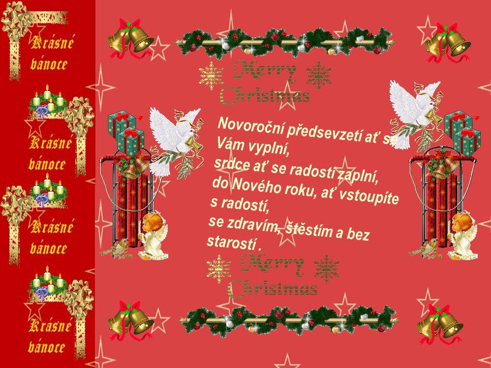 Novoroční předsevzetí ať se Vám vyplní, srdce ať se radostí zaplní, do Nového roku, ať vstoupíte s radostí, se zdravím, štěstím a bez starostí .