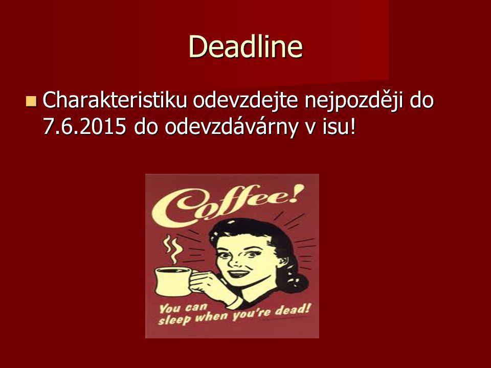 Deadline Charakteristiku odevzdejte nejpozději do 7.6.2015 do odevzdávárny v isu!