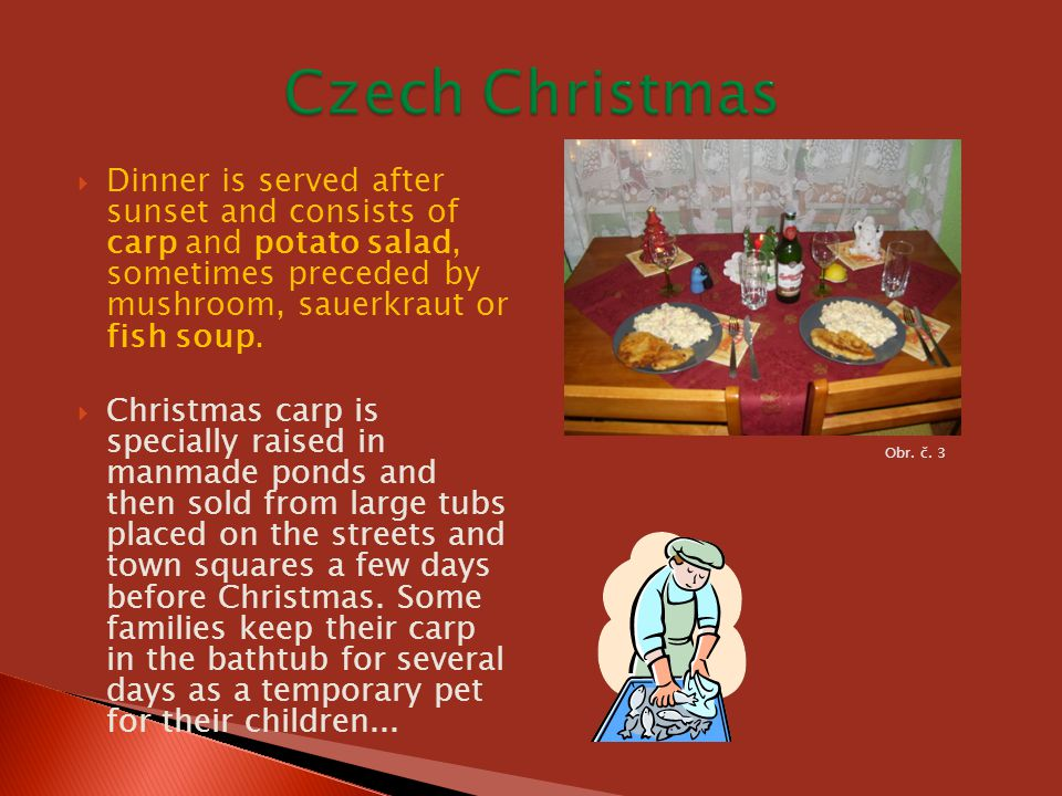 Czech Christmas Dinner is served after sunset and consists of carp and potato salad, sometimes preceded by mushroom, sauerkraut or fish soup.