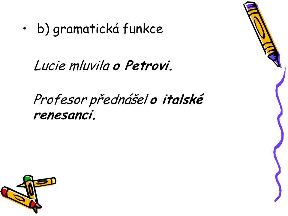 b) gramatická funkce Lucie mluvila o Petrovi. Profesor přednášel o italské renesanci.