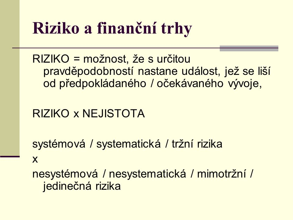 Riziko a finanční trhy RIZIKO = možnost, že s určitou pravděpodobností nastane událost, jež se liší od předpokládaného / očekávaného vývoje,