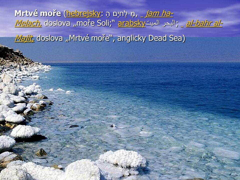 "Mrtvé moře (hebrejsky: יָם הַמֶּלַח, jam ha-Melach, doslova ""moře Soli; arabskyالبحر الميت; al-bahr al-Majit, doslova ""Mrtvé moře , anglicky Dead Sea)"
