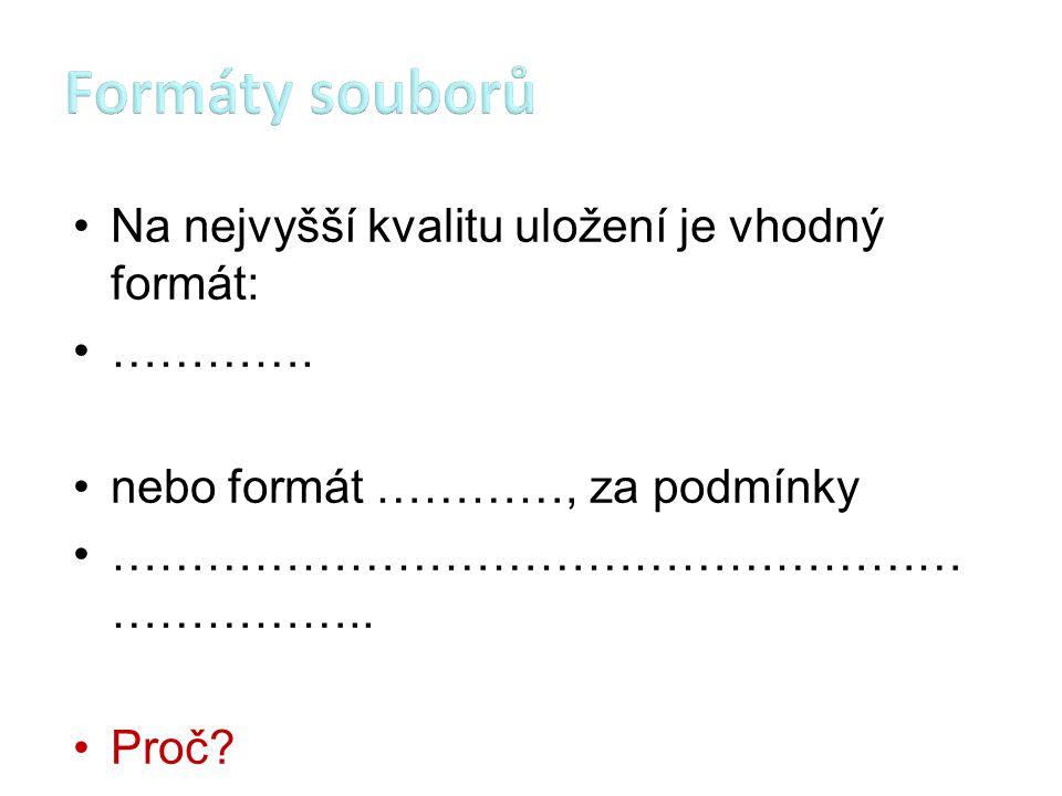 Formáty souborů Na nejvyšší kvalitu uložení je vhodný formát: ………….