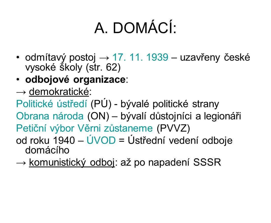 A. DOMÁCÍ: odmítavý postoj → 17. 11. 1939 – uzavřeny české vysoké školy (str. 62) odbojové organizace: