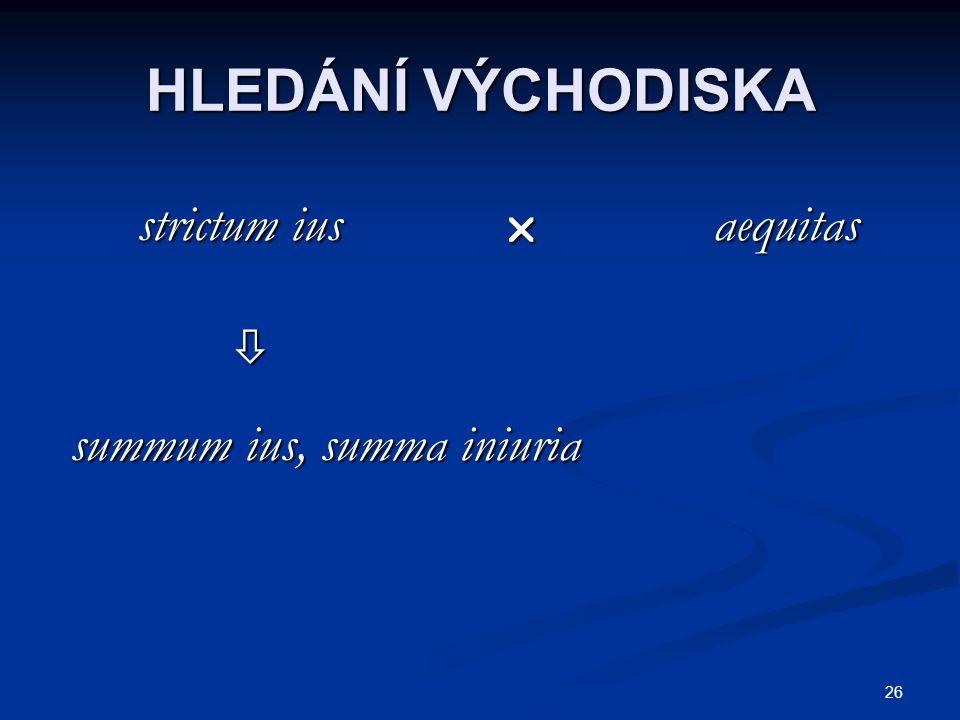 HLEDÁNÍ VÝCHODISKA strictum ius  aequitas  summum ius, summa iniuria