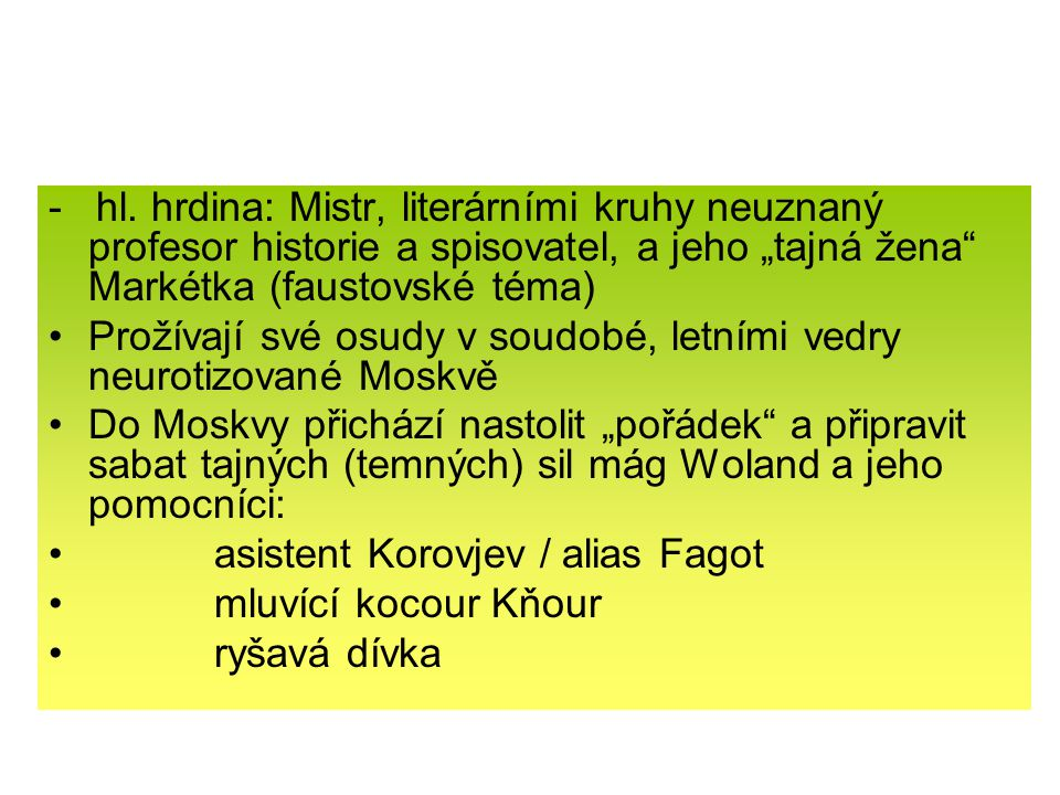 """- hl. hrdina: Mistr, literárními kruhy neuznaný profesor historie a spisovatel, a jeho """"tajná žena Markétka (faustovské téma)"""