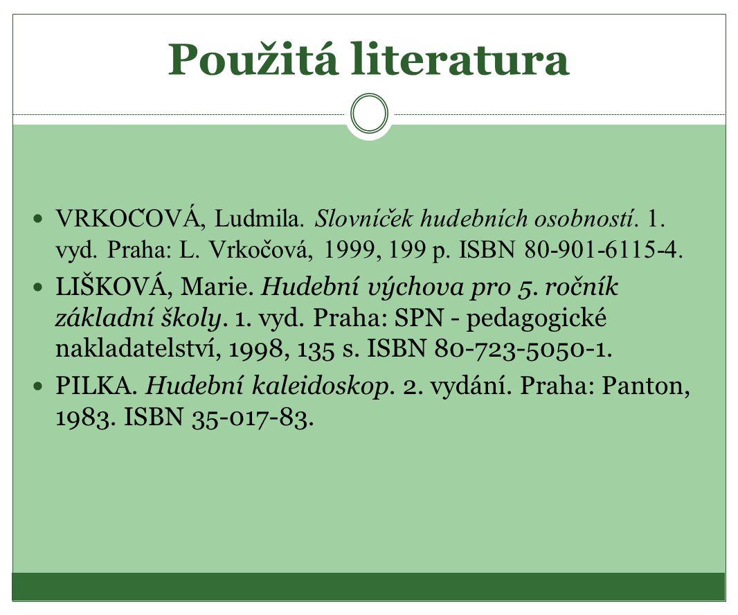 Použitá literatura VRKOČOVÁ, Ludmila. Slovníček hudebních osobností. 1. vyd. Praha: L. Vrkočová, 1999, 199 p. ISBN 80-901-6115-4.