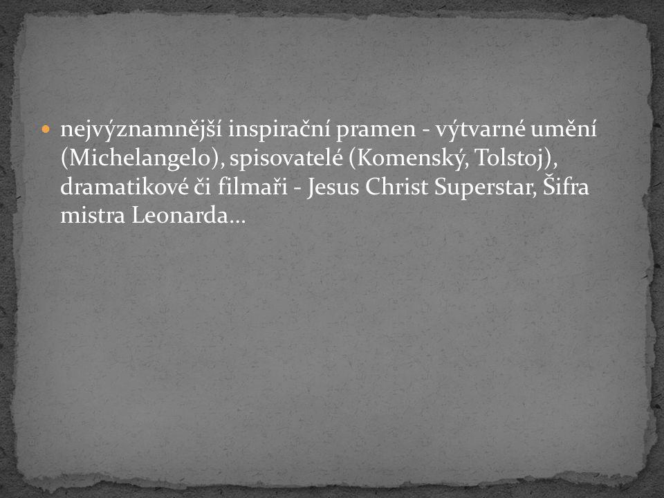 nejvýznamnější inspirační pramen - výtvarné umění (Michelangelo), spisovatelé (Komenský, Tolstoj), dramatikové či filmaři - Jesus Christ Superstar, Šifra mistra Leonarda…