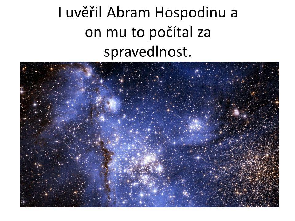 I uvěřil Abram Hospodinu a on mu to počítal za spravedlnost.